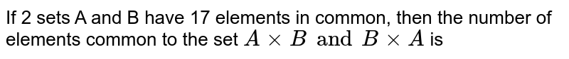 If 2 sets A and B have 17 elements in common, then the number of elements common to the set `AxxB and B xxA` is