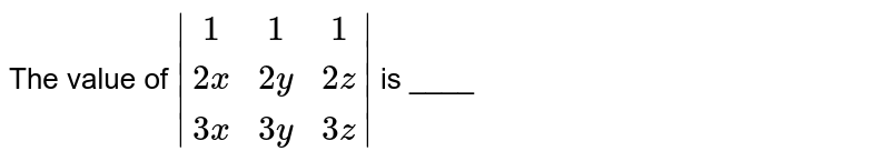The value of `|(1,1,1),(2x,2y,2z),(3x,3y,3z)|` is ____