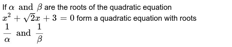 If `alpha and beta`  are the roots of the quadratic equation `x^(2) + sqrt(2) x + 3=0 `  form a quadratic equation with roots`(1)/(alpha) and (1)/(beta)`