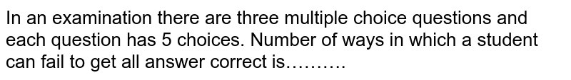 In an examination there are three multiple choice questions and each question has 5 choices. Number of ways in which a student can fail to get all answer correct is……….