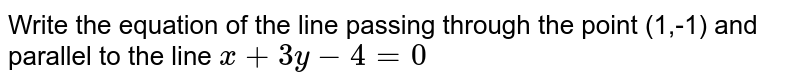Write the equation of the line passing through the point (1,-1) and parallel to the line `x+3y -4=0`