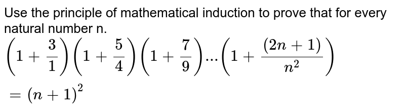 Use the principle of mathematical induction to prove that for every natural number n. <br> `(1+3/1)(1+5/4)(1+7/9)...(1+((2n+1))/(n^2))=(n+1)^2`