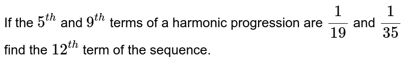 If the `5^(th)` and `9^(th)` terms of a harmonic progression are `(1)/(19)` and `(1)/(35)` find the `12^(th)` term of the sequence.