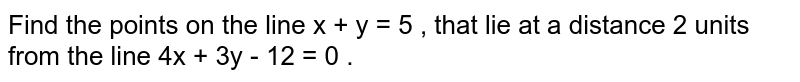 Find the points on the line x + y = 5 , that lie at a distance 2 units from the line 4x + 3y - 12 = 0 .