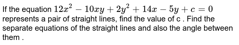 If the equation `12x^2-10xy+2y^2+14x-5y+c=0` represents a pair of straight lines, find the value of c . Find the separate equations of the straight lines and also the angle between them .