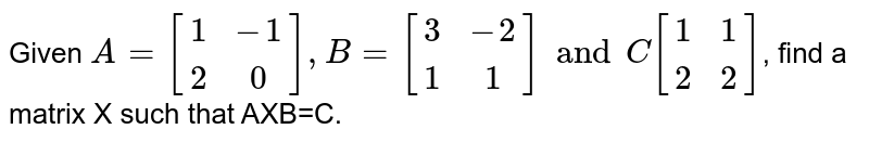 Given `A=[{:(1,-1),(2,0)],B=[(3,-2),(1,1)]andC[(1,1),(2,2):}]`, find a matrix X such that AXB=C.