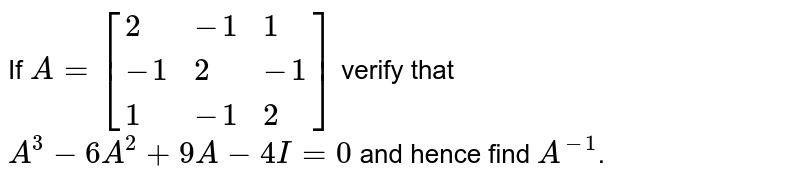 If `A=[{:(2,-1,1),(-1,2,-1),(1,-1,2):}]` verify that `A^(3)-6A^(2)+9A-4I=0` and hence find `A^(-1)`.