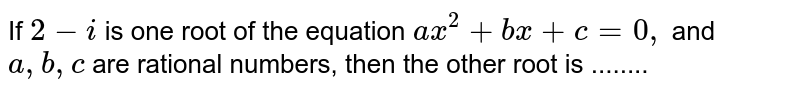 If `2−i` is one root of the equation `ax^2−bx+c=0,` and `a,b,c` are rational numbers, then the other root is ........