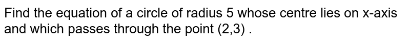 Find the equation of a circle of radius 5 whose centre lies on x-axis and which passes through the point (2,3) .