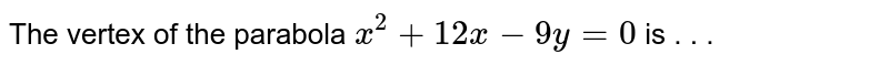 The vertex of the parabola `x^(2)+12x-9y=0` is . . .