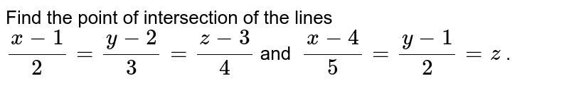 Find the point of intersection of the lines  ` (x-1)/(2)=(y-2)/(3)=(z-3)/(4) `  and  ` (x-4)/(5)=(y-1)/(2)=z ` .