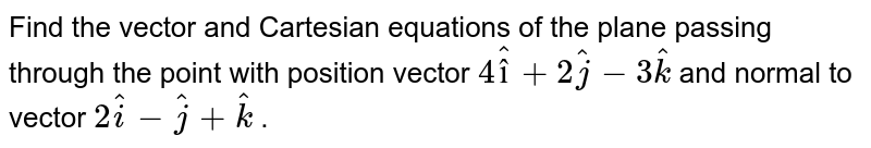 Find the vector and Cartesian equations of the plane passing through the point with position vector  ` 4hatî +2hatj-3hatk `  and normal to vector  ` 2hati-hatj+hatk ` .