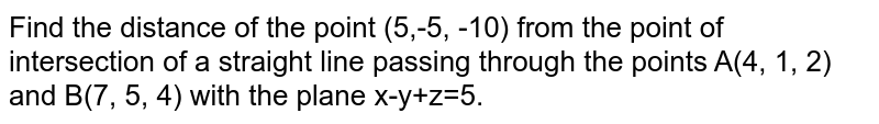 Find the distance of the point (5,-5, -10) from the point of intersection of a straight line passing through the points A(4, 1, 2) and B(7, 5, 4) with the plane r-y+z=5.