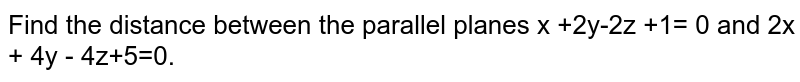 Find the distance between the parallel planes x +2y-2z +1= 0 and 2x + 4y - 4z+5=0.