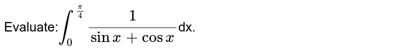 Evaluate:`int_(0)^(pi/4)(1)/(sinx+cosx)`dx.