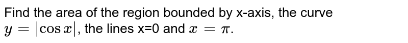 Find the area of the region bounded by  x-axis, the curve `y=|cosx|`, the lines x=0 and `x=pi`.