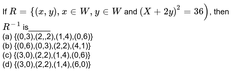 If `R={(x,y),x in W,y in W` and `(X+2y)^(2)=36)`, then `R^(-1)` is_____ <br> (a) {(0,3),(2,,2),(1,4),(0,6)} <br> (b) {(0,6),(0,3),(2,2),(4,1)} <br> (c) {(3,0),(2,2),(1,4),(0,6)} <br> (d) {(3,0),(2,2),(1,4),(6,0)}