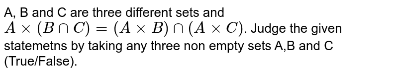 A, B and C are three different sets and `Axx(BcapC)=(A xxB)cap(AxxC)`. Judge the given statemetns by taking any three non empty sets A,B and C (True/False).