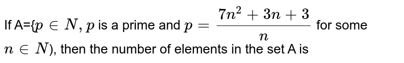 If A={`p in N,p` is a prime and `p=(7n^(2)+3n+3)/(n)` for some `n in N`), then the number of elements in the set A is