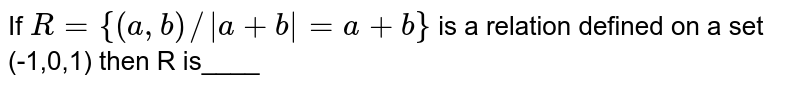 If `R={(a,b)//|a+b|=a+b}` is a relation defined on a set (-1,0,1) then R is____