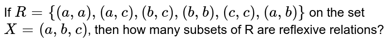 If `R={(a,a),(a,c),(b,c),(b,b),(c,c),(a,b)}` on the set `X=(a,b,c)`, then how many subsets of R are reflexive relations?