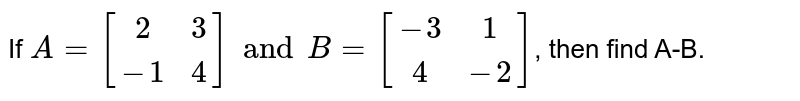 If `A={:[(2,3),(-1,4)]:}andB={:[(-3,1),(4,-2)]:}`,  then find A-B.