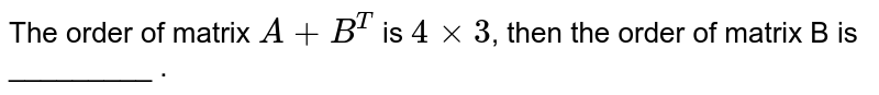 The order of matrix `A+B^(T)` is `4xx3`, then the order of matrix B is _________ .