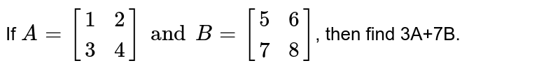 If `A={:[(1,2),(3,4)]:}andB={:[(5,6),(7,8)]:}`, then find 3A+7B.