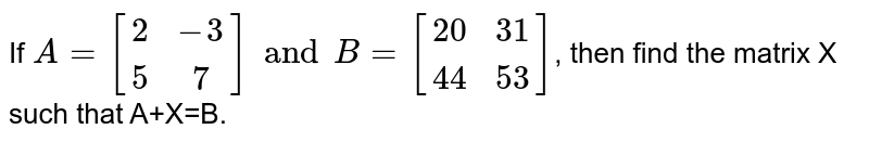 If `A={:[(2,-3),(5,7)]:}andB={:[(20,31),(44,53)]:}`, then find the matrix X such that A+X=B.