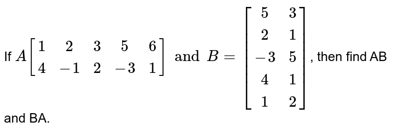If `A{:[(1,2,3,5,6),(4,-1,2,-3,1)]:}andB={:[(5,3),(2,1),(-3,5),(4,1),(1,2)]:}`, then find AB and BA.
