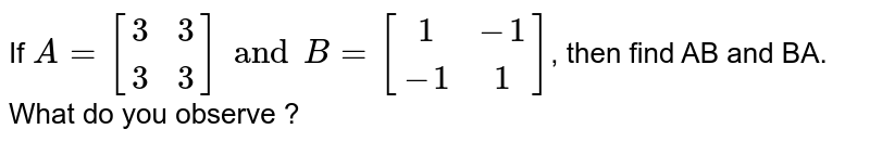 If `A={:[(3,3),(3,3)]:}andB={:[(1,-1),(-1,1)]:}`, then find AB and BA. What do you observe ?