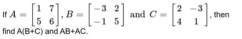 If `A={:[(1,7),(5,6)]:},B={:[(-3,2),(-1,5)]:}andC={:[(2,-3),(4,1)]:}`, then find A(B+C) and AB+AC.