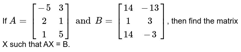If `A={:[(-5,3),(2,1),(1,5)]:}andB={:[(14,-13),(1,3),(14,-3)]:}`, then find the matrix X such that AX = B.