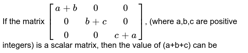 If the matrix  `{:[(a+b,0,0),(0,b+c,0),(0,0,c+a)]:}`, (where a,b,c are positive integers) is a scalar matrix, then the value of (a+b+c) can be