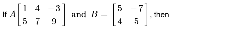 If `A{:[(1,4,-3),(5,7,9)]:}andB={:[(5,-7),(4,5)]:}`, then