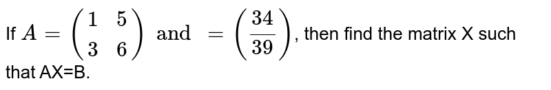If `A={:((1,5),(3,6)):}and=((34)/(39))`, then find the matrix X such that AX=B.