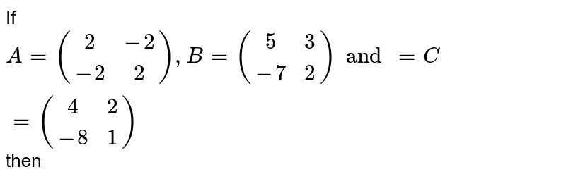 If `A={:((2,-2),(-2,2)):},B={:((5,3),(-7,2)):}and=C={:((4,2),(-8,1)):}` then