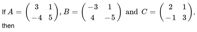 If `A={:((3,1),(-4,5)):},B={:((-3,1),(4,-5)):}andC={:((2,1),(-1,3)):}`, then