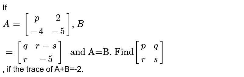 """If `A={:[(p,2),(-4,-5)]:},B={:[(q,r-s),(r,-5)]:}"""" and A=B. Find""""{:[(p,q),(r,s)]:}`, if the trace of A+B=-2."""