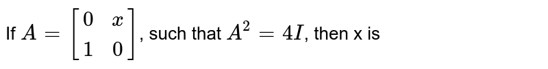 If `A={:[(0,x),(1,0)]:}`, such that `A^(2)=4I`, then x is