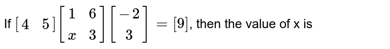 If `{:[(4,5)]:}{:[(1,6),(x,3)]:}{:[(-2),(3)]:}=[9]`, then the value of x is