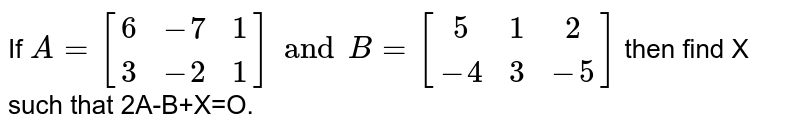 If `A={:[(6,-7,1),(3,-2,1)]:}andB={:[(5,1,2),(-4,3,-5)]:}` then find X such that 2A-B+X=O.
