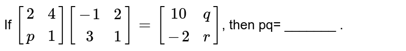 If `{:[(2,4),(p,1)]:}{:[(-1,2),(3,1)]:}={:[(10,q),(-2,r)]:}`, then pq= _______ .