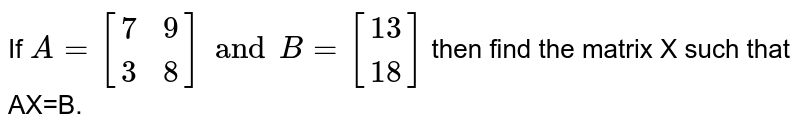 If `A={:[(7,9),(3,8)]:}andB={:[(13),(18)]:}` then find the matrix X such that AX=B.