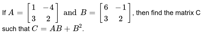 If `A={:[(1,-4),(3,2)]:}andB={:[(6,-1),(3,2)]:}`, then find the matrix C such that `C=AB+B^(2)`.