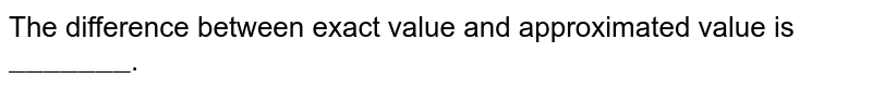 """The difference between exact value and approximated value is `""""_______""""`."""