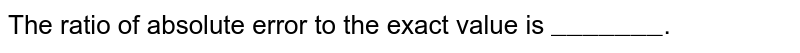 """The ratio of absolute error to the exact value is `""""_______""""`."""