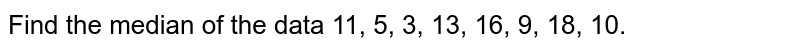 Find the median of the data 11, 5, 3, 13, 16, 9, 18, 10.