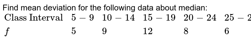 """Find mean deviation for the following data about median: <br> `{:(""""Class Interval"""",5-9,10-14,15-19,20-24,25-29),(f,5,9,12,8,6):}`"""