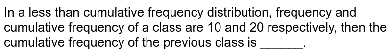 In a less than cumulative frequency distribution, frequency and cumulative frequency of a class are 10 and 20 respectively, then the cumulative frequency of the previous class is ______.